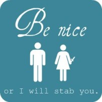 Be Nice or I will stab you